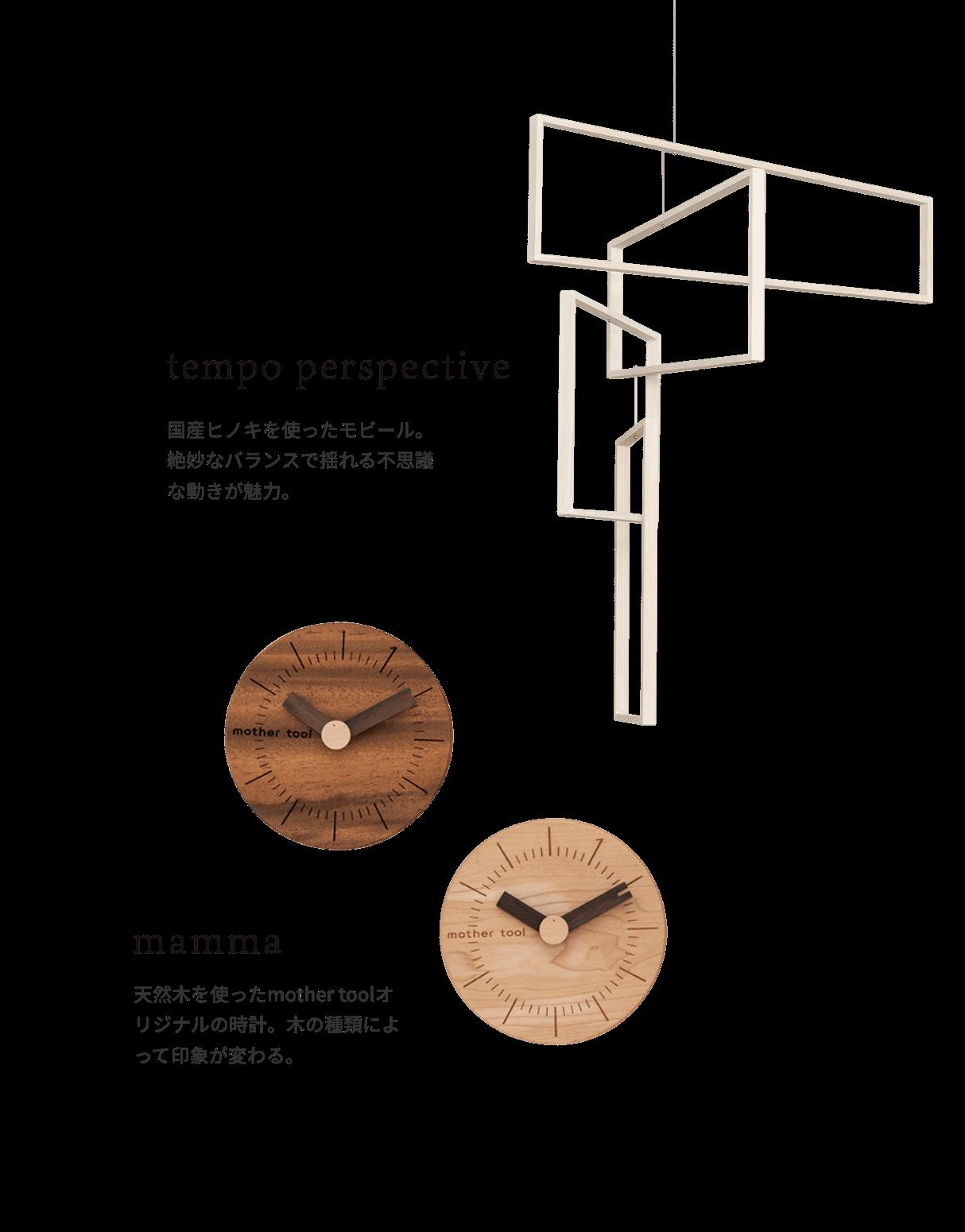 tempo perspective 国産ヒノキを使ったモビール。絶妙なバランスで揺れる不思議な動きが魅力。 mamma 天然木を使ったmother toolオリジナルの時計。木の種類によって印象が変わる。