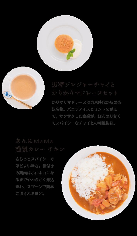 黒糖ジンジャーチャイとかりかりマドレーヌセット かりかりマドレーヌは東京時代からの杏奴名物。バニラアイスとミントを添えて。サクサクした食感が、ほんのり甘くてスパイシーなチャイとの相性抜群。 あんぬMaMa謹製カレー チキン さらっとスパイシーでほどよい辛さ。骨付きの鶏肉はホロホロになるまでやわらかく煮込まれ、スプーンで簡単にほぐれるほど。