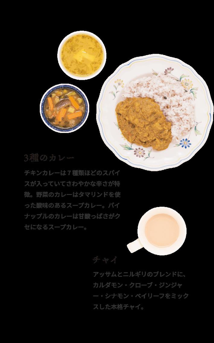 3種のカレー チキンカレーは7種類ほどのスパイスが入っていてさわやかな辛さが特徴。野菜のカレーはタマリンドを使った酸味のあるスープカレー。パイナップルのカレーは甘酸っぱさがクセになるスープカレー。 チャイ アッサムとニルギリのブレンドに、カルダモン・クローブ・ジンジャー・シナモン・ベイリーフをミックスした本格チャイ。